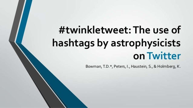 #twinkletweet: The use of hashtags by astrophysicists on Twitter Bowman, T.D.*, Peters, I., Haustein, S., & Holmberg, K.