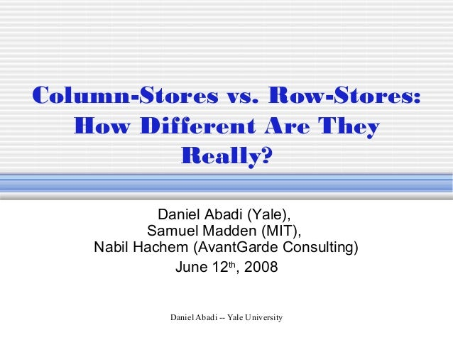 Daniel Abadi -- Yale University Column-Stores vs. Row-Stores: How Different Are They Really? Daniel Abadi (Yale), Samuel M...