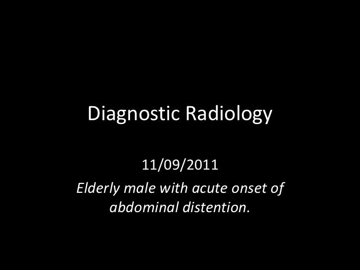 Diagnostic Radiology          11/09/2011Elderly male with acute onset of     abdominal distention.