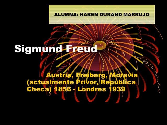 ALUMNA: KAREN DURAND MARRUJO ALUMNA: KAREN DURAND MARRUJO  Sigmund Freud Austria, Freiberg, Moravia (actualmente Privor, R...