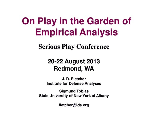 On Play in the Garden of Empirical Analysis Serious Play Conference 20-22 August 2013 Redmond, WA J. D. Fletcher Institute...
