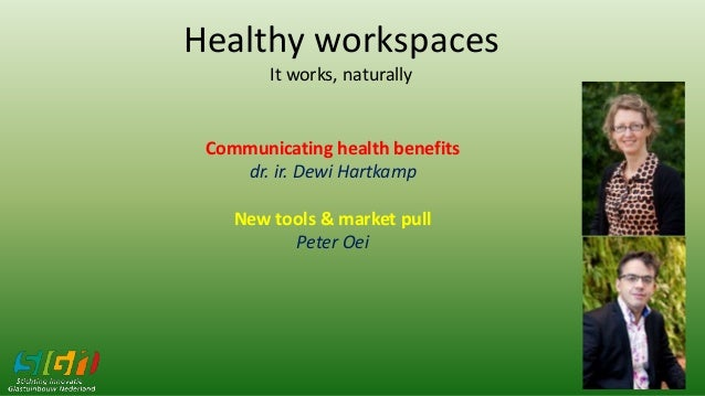 Healthy workspaces It works, naturally Communicating health benefits dr. ir. Dewi Hartkamp New tools & market pull Peter O...