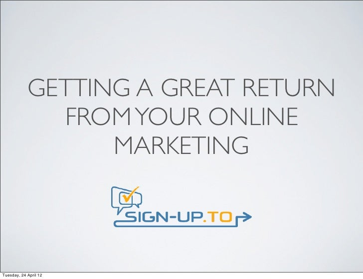 GETTING A GREAT RETURN              FROM YOUR ONLINE                  MARKETINGTuesday, 24 April 12