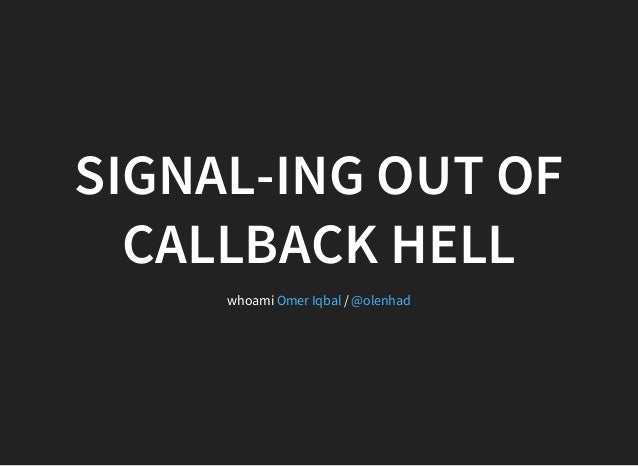 SIGNAL-ING OUT OF CALLBACK HELL whoami /Omer Iqbal @olenhad
