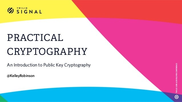 PRACTICAL CRYPTOGRAPHY An Introduction to Public Key Cryptography @KelleyRobinson TWILIOUSER&DEVELOPERCONFERENCE