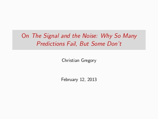 On The Signal and the Noise: Why So Many    Predictions Fail, But Some Don't             Christian Gregory             Feb...