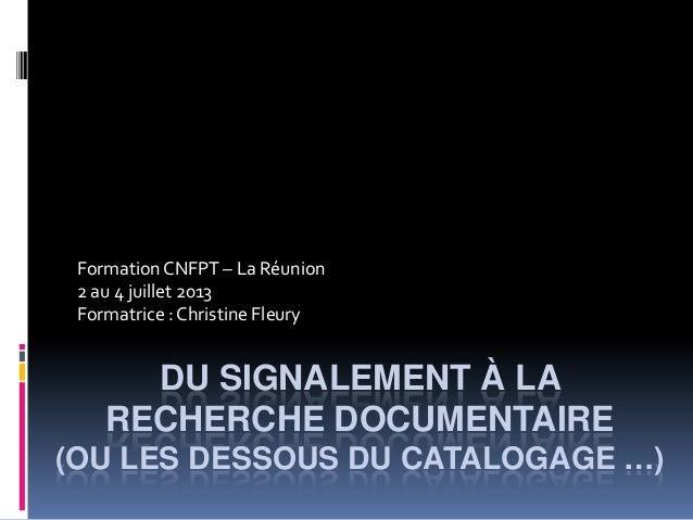 DU SIGNALEMENT À LA RECHERCHE DOCUMENTAIRE (OU LES DESSOUS DU CATALOGAGE …) FormationCNFPT – La Réunion 2 au 4 juillet 201...