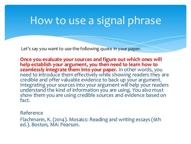 integrate a quote with a signal phrase that precedes the quote essay Writing lesson: using signal phrases to integrate quotes of key words and phrases point out the signal phrases and mla citations in the essay.