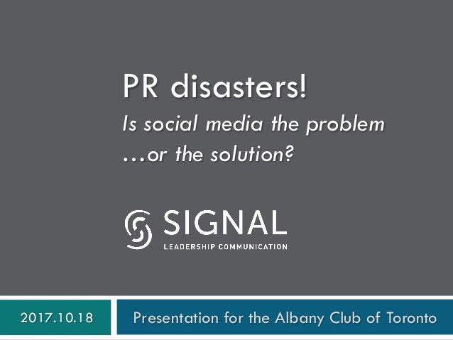PR disasters! Is social media the problem …or the solution? 2017.10.18 Presentation for the Albany Club of Toronto