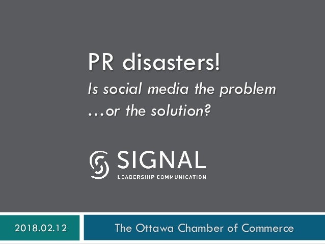 PR disasters! Is social media the problem …or the solution? 2018.02.12 The Ottawa Chamber of Commerce