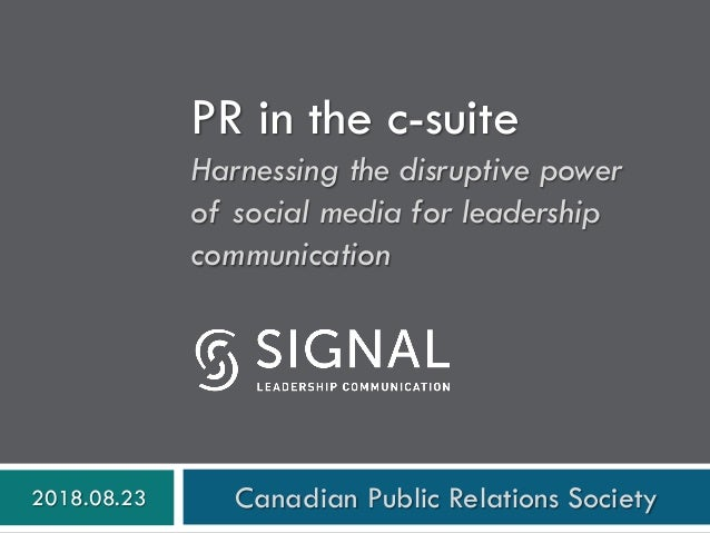 PR in the c-suite Harnessing the disruptive power of social media for leadership communication 2018.08.23 Canadian Public ...