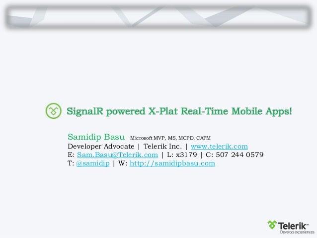 SignalR powered X-Plat Real-Time Mobile Apps! Samidip Basu Microsoft MVP, MS, MCPD, CAPM Developer Advocate | Telerik Inc....