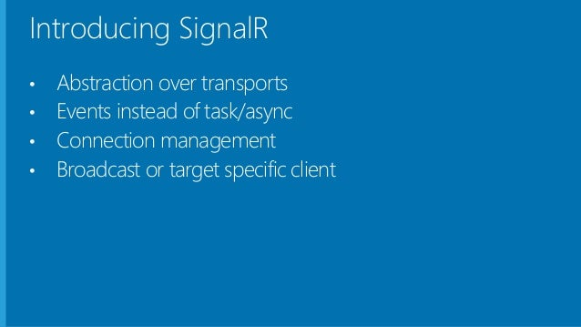 What does SignalR do? • Client to Server persistent connection over HTTP • Easily build multi-user, real-time web applicat...