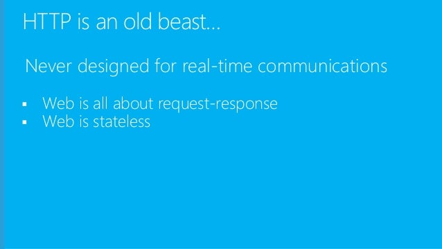 HTTP is an old beast… Never designed for real-time communications  Web is all about request-response  Web is stateless