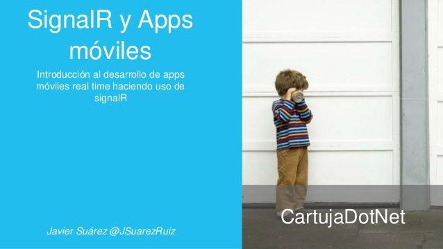SignalR y Apps móviles Introducción al desarrollo de apps móviles real time haciendo uso de signalR  Javier Suárez @JSuare...