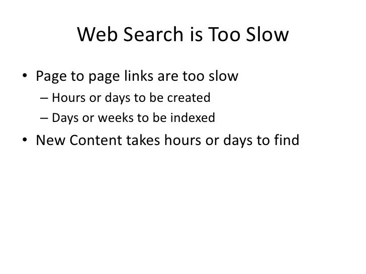 Web Search is Too Slow<br />Page to page links are too slow<br />Hours or days to be created<br />Days or weeks to be inde...