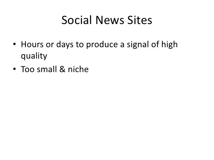 Social News Sites<br />Hours or days to produce a signal of high quality<br />Too small & niche<br />