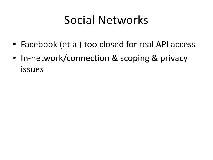 Social Networks<br />Facebook (et al) too closed for real API access<br />In-network/connection & scoping & privacy issues...