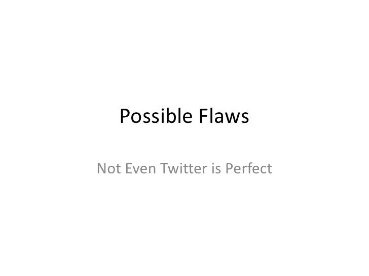 Possible Flaws<br />Not Even Twitter is Perfect<br />