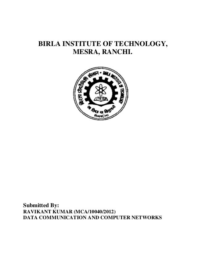 BIRLA INSTITUTE OF TECHNOLOGY, MESRA, RANCHI. Submitted By: RAVIKANT KUMAR (MCA/10040/2012) DATA COMMUNICATION AND COMPUTE...