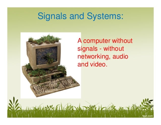 Signals and Systems: A computer without signals - without networking, audio and video.