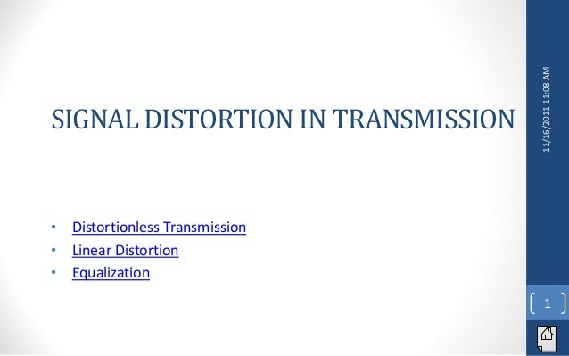 SIGNAL DISTORTION IN TRANSMISSION                                    11/16/2011 11:08 AM•   Distortionless Transmission•  ...