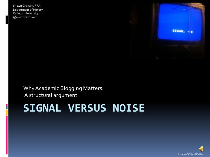 Signal versus Noise<br />Why Academic Blogging Matters:<br /> A structural argument<br />Shawn Graham, RPA<br />Department...
