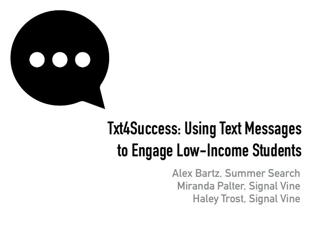 Txt4Success: Using Text Messages to Engage Low-Income Students Alex Bartz, Summer Search Miranda Palter, Signal Vine Haley...
