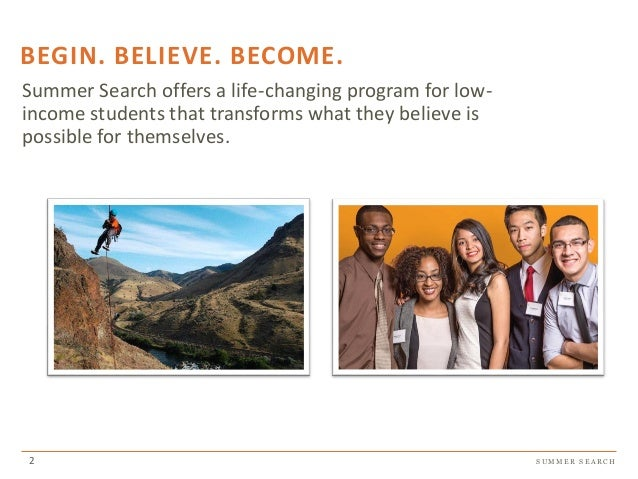 S U M M E R S E A R C H BEGIN. BELIEVE. BECOME. Summer Search offers a life-changing program for low- income students that...