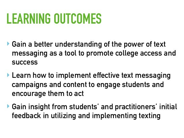 ‣ Gain a better understanding of the power of text messaging as a tool to promote college access and success ‣ Learn how t...