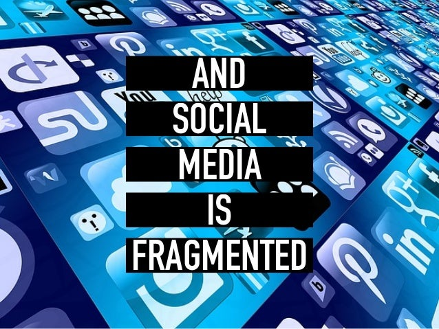 SOCIAL MEDIA IS FRAGMENTED AND
