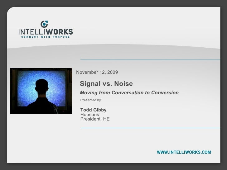 Signal vs. Noise Moving from Conversation to Conversion November 12, 2009 Presented by  Todd Gibby Hobsons President, HE