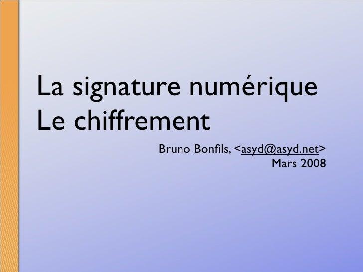 La signature numérique Le chiffrement          Bruno Bonfils, <asyd@asyd.net>                              Mars 2008