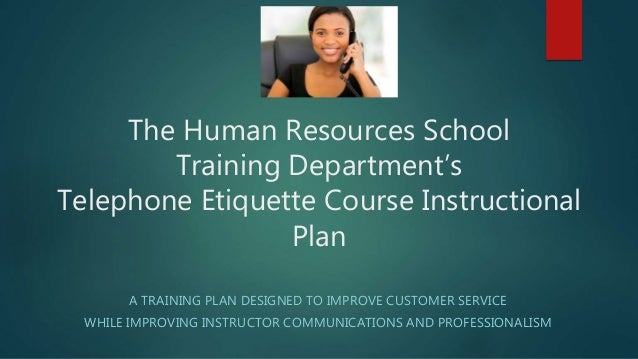 The Human Resources School Training Department's Telephone Etiquette Course Instructional Plan A TRAINING PLAN DESIGNED TO...