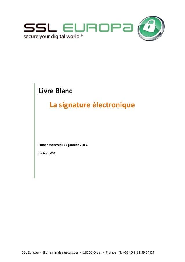 SSL Europa - 8 chemin des escargots - 18200 Orval - France T: +33 (0)9 88 99 54 09 Livre Blanc La signature électronique D...