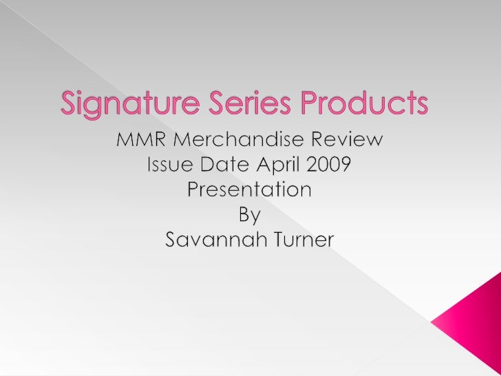 Signature Series Products<br />MMR Merchandise Review<br />Issue Date April 2009<br />Presentation<br />By<br />Savannah T...