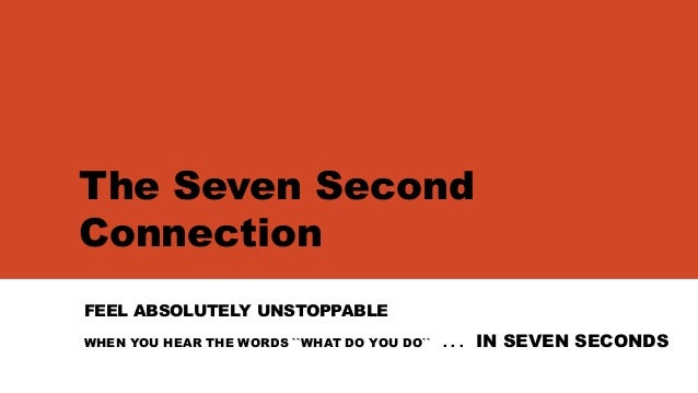 The Seven SecondConnectionFEEL ABSOLUTELY UNSTOPPABLEWHEN YOU HEAR THE WORDS ``WHAT DO YOU DO`` . . . IN SEVEN SECONDS