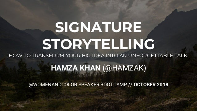 SIGNATURE STORYTELLING HOW TO TRANSFORM YOUR BIG IDEA INTO AN UNFORGETTABLE TALK. HAMZA KHAN (@HAMZAK) @WOMENANDCOLOR SPEA...