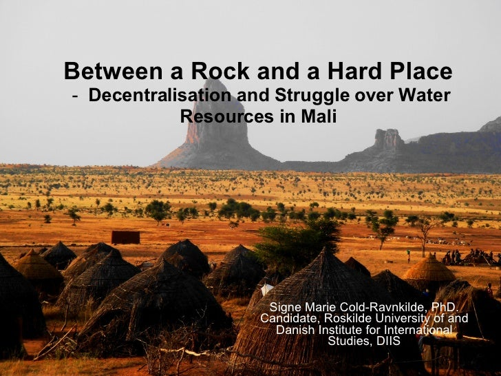 Between a Rock and a Hard Place  -  D ecentralisation and Struggle over Water Resources in Mali Signe Marie Cold-Ravnkilde...
