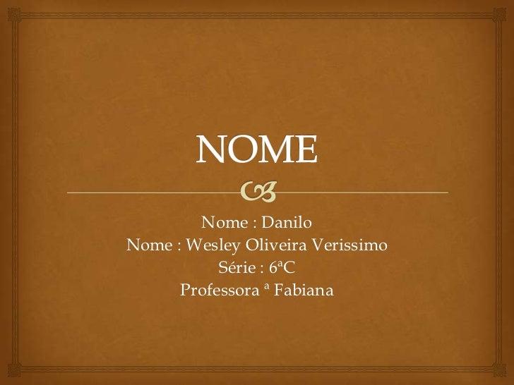 Nome : DaniloNome : Wesley Oliveira Verissimo           Série : 6ªC      Professora ª Fabiana