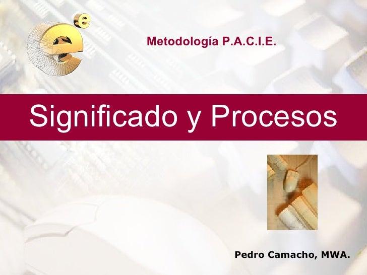 Metodología P.A.C.I.E.Significado y Procesos                      Pedro Camacho, MWA.