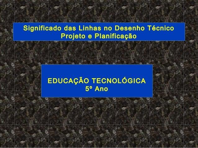 EDUCAÇÃO TECNOLÓGICA 5º Ano Significado das Linhas no Desenho Técnico Projeto e Planificação