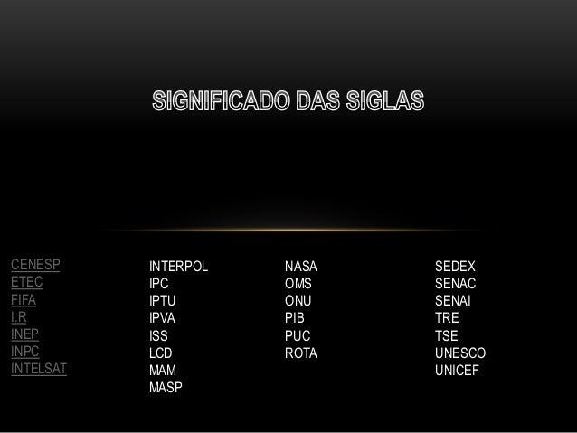 CENESP ETEC FIFA I.R INEP INPC INTELSAT  INTERPOL IPC IPTU IPVA ISS LCD MAM MASP  NASA OMS ONU PIB PUC ROTA  SEDEX SENAC S...