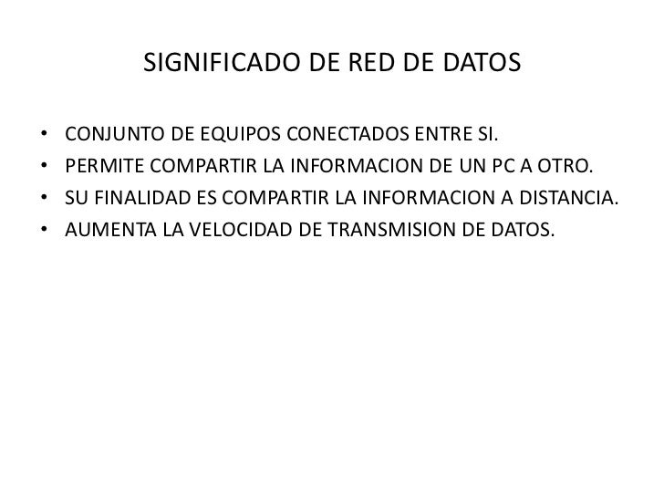 SIGNIFICADO DE RED DE DATOS•   CONJUNTO DE EQUIPOS CONECTADOS ENTRE SI.•   PERMITE COMPARTIR LA INFORMACION DE UN PC A OTR...