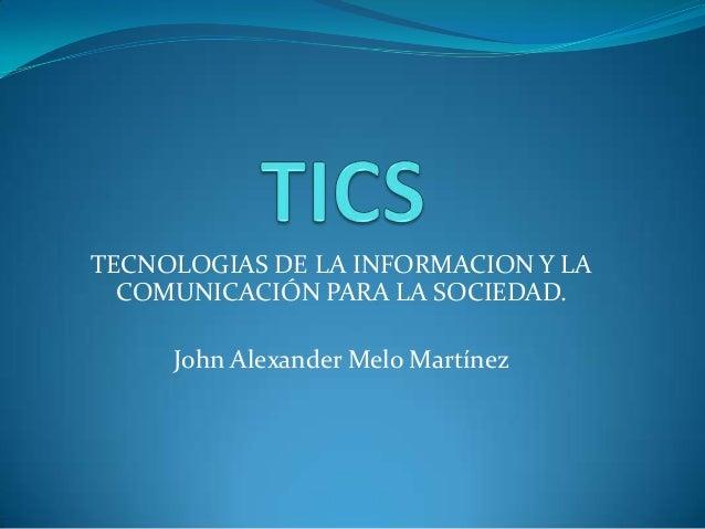 TECNOLOGIAS DE LA INFORMACION Y LA COMUNICACIÓN PARA LA SOCIEDAD. John Alexander Melo Martínez
