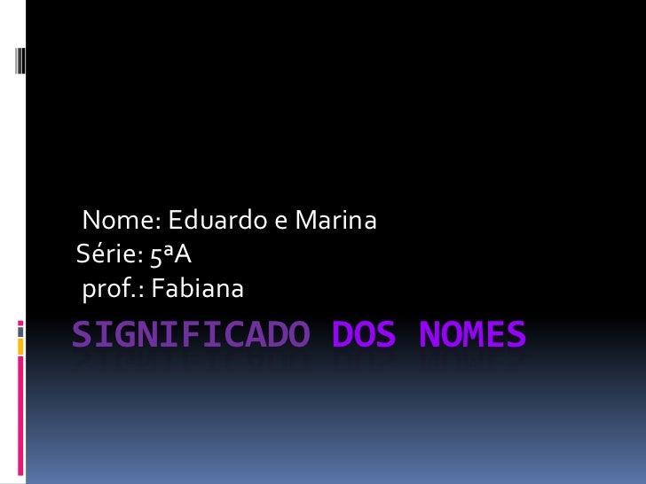 Nome: Eduardo e MarinaSérie: 5ªAprof.: FabianaSIGNIFICADO DOS NOMES