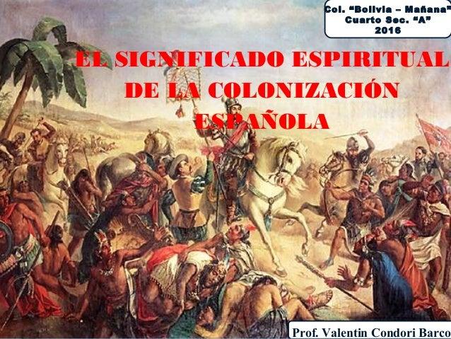 """EL SIGNIFICADO ESPIRITUAL DE LA COLONIZACIÓN ESPAÑOLA Col. """"Bolivia – Mañana"""" Cuarto Sec. """"A"""" 2016 Prof. Valentin Condori ..."""