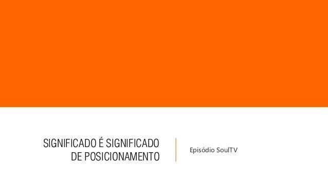 SIGNIFICADO É SIGNIFICADO DE POSICIONAMENTO Episódio SoulTV