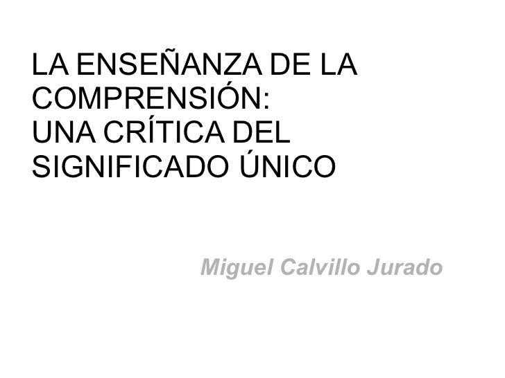 LA ENSEÑANZA DE LACOMPRENSIÓN:UNA CRÍTICA DELSIGNIFICADO ÚNICO         Miguel Calvillo Jurado