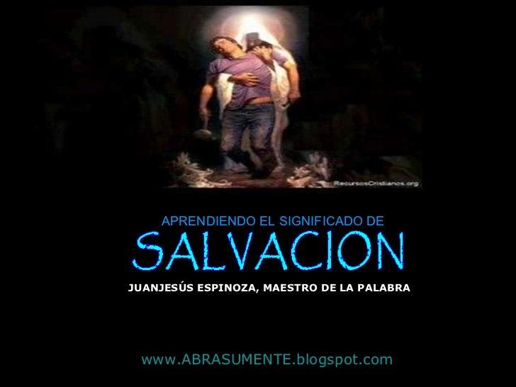 SALVACION APRENDIENDO EL SIGNIFICADO DE JUANJESÚS ESPINOZA, MAESTRO DE LA PALABRA www.ABRASUMENTE.blogspot.com